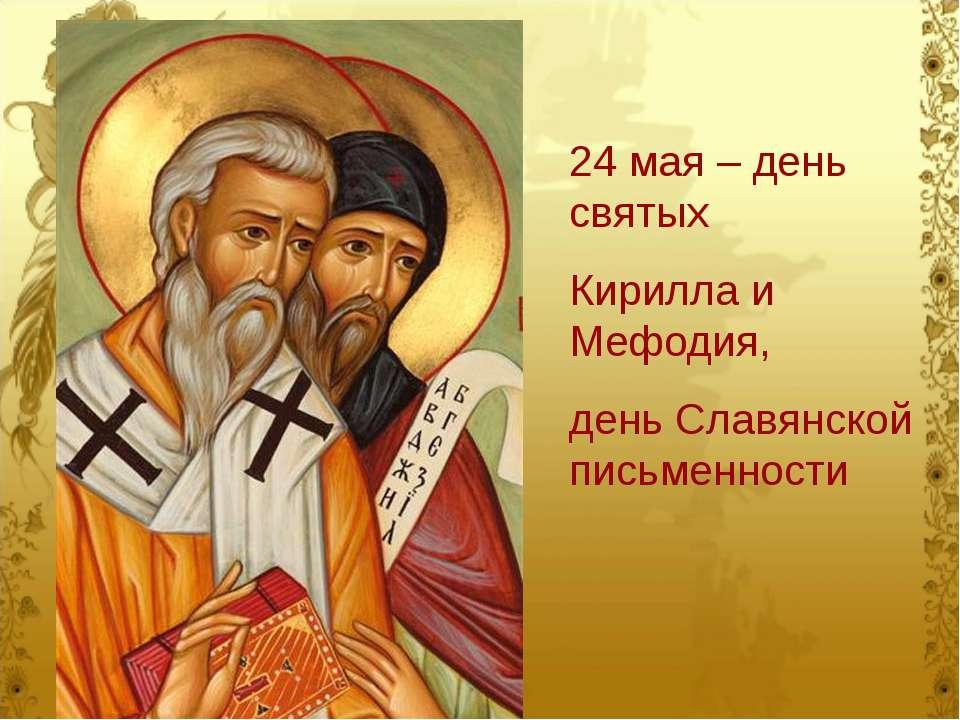 24 мая – день святых Кирилла и Мефодия, день Славянской письменности