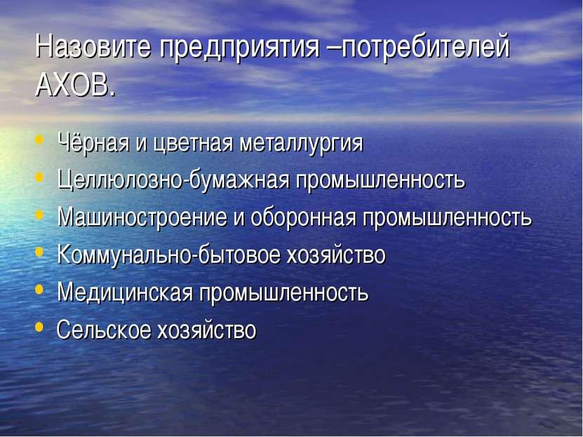 Назовите предприятия –потребителей АХОВ. Чёрная и цветная металлургия Целлюло...