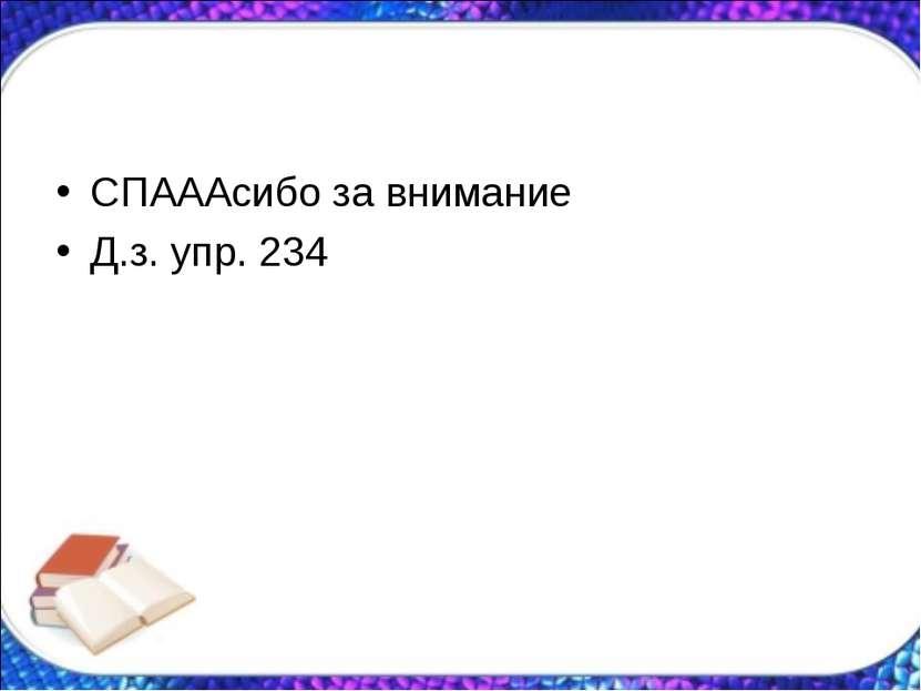 СПАААсибо за внимание Д.з. упр. 234