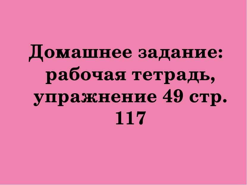 Домашнее задание: рабочая тетрадь, упражнение 49 стр. 117