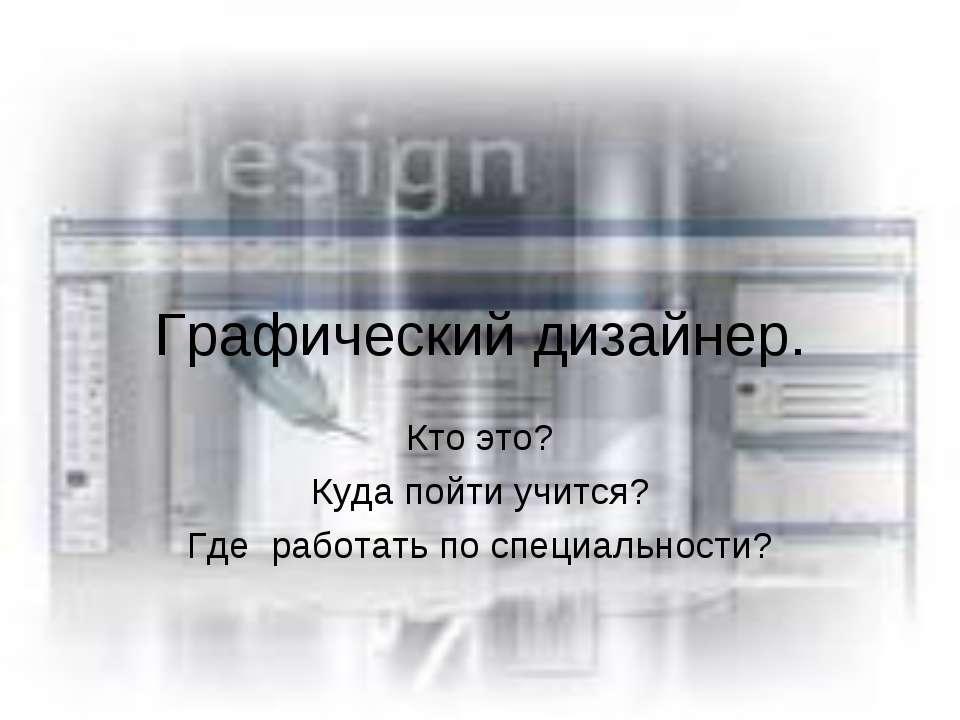 Графический дизайнер. Кто это? Куда пойти учится? Где работать по специальности?