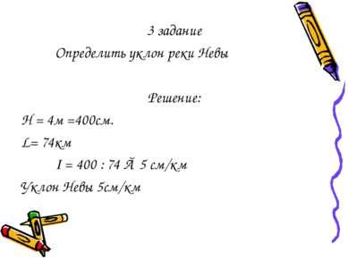 3 задание Определить уклон реки Невы Решение: Н = 4м =400см. L= 74км I = 400 ...