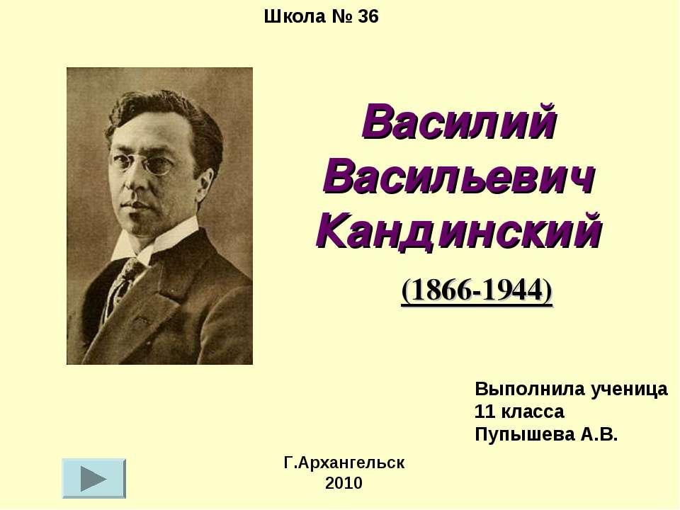 Василий Васильевич Кандинский (1866-1944) Школа № 36 Г.Архангельск 2010 Выпол...