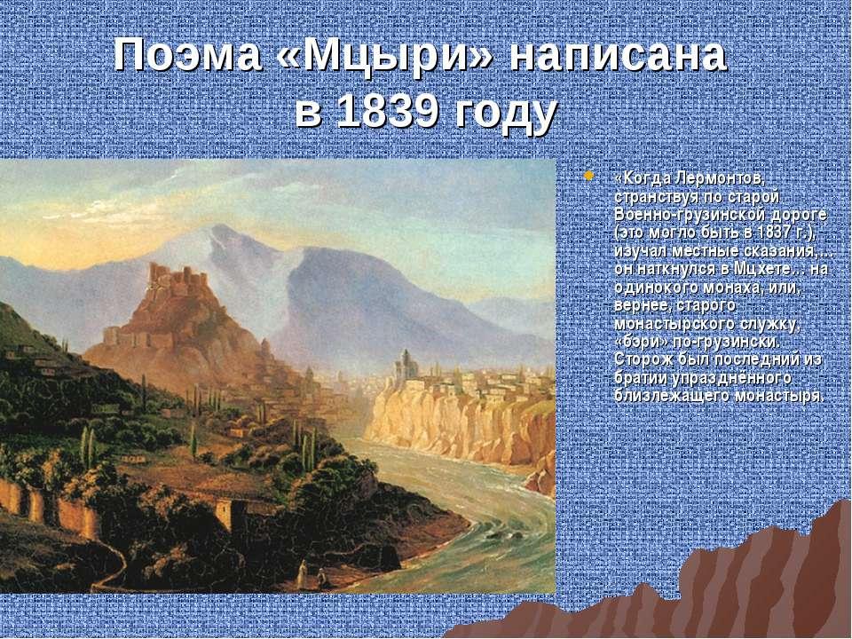 Поэма «Мцыри» написана в 1839 году «Когда Лермонтов, странствуя по старой Вое...