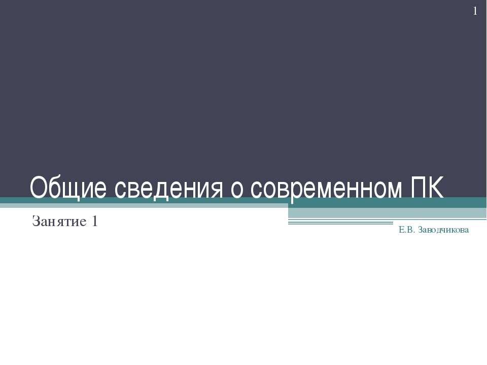 Общие сведения о современном ПК Занятие 1 * Е.В. Заводчикова Е.В. Заводчикова