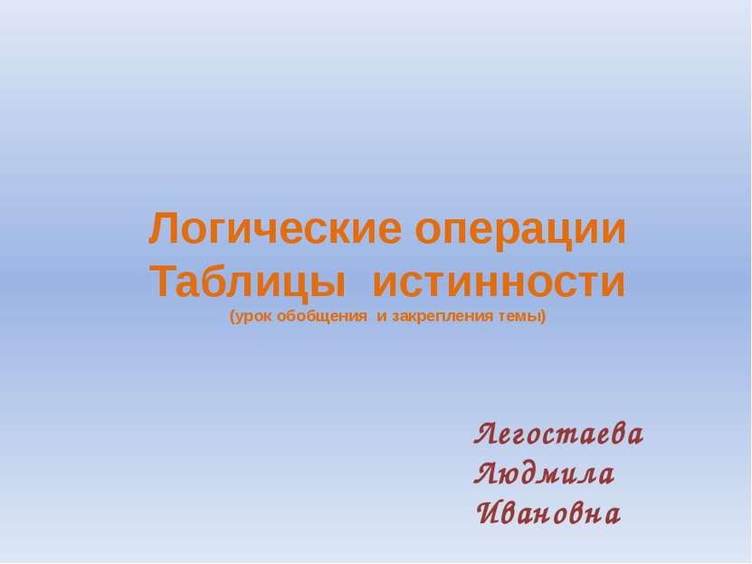 Логические операции Таблицы истинности (урок обобщения и закрепления темы) Ле...