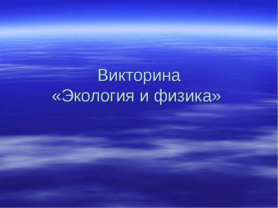 Викторина «Экология и физика»