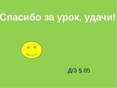 Спасибо за урок, удачи! Д/З § 85