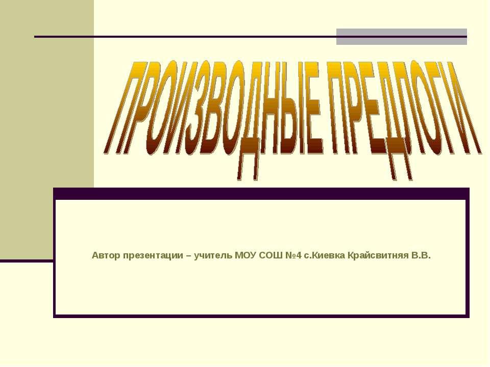 Автор презентации – учитель МОУ СОШ №4 с.Киевка Крайсвитняя В.В.