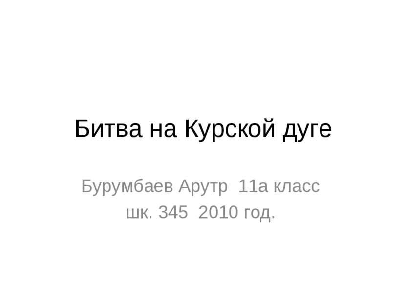 Битва на Курской дуге Бурумбаев Арутр 11а класс шк. 345 2010 год.