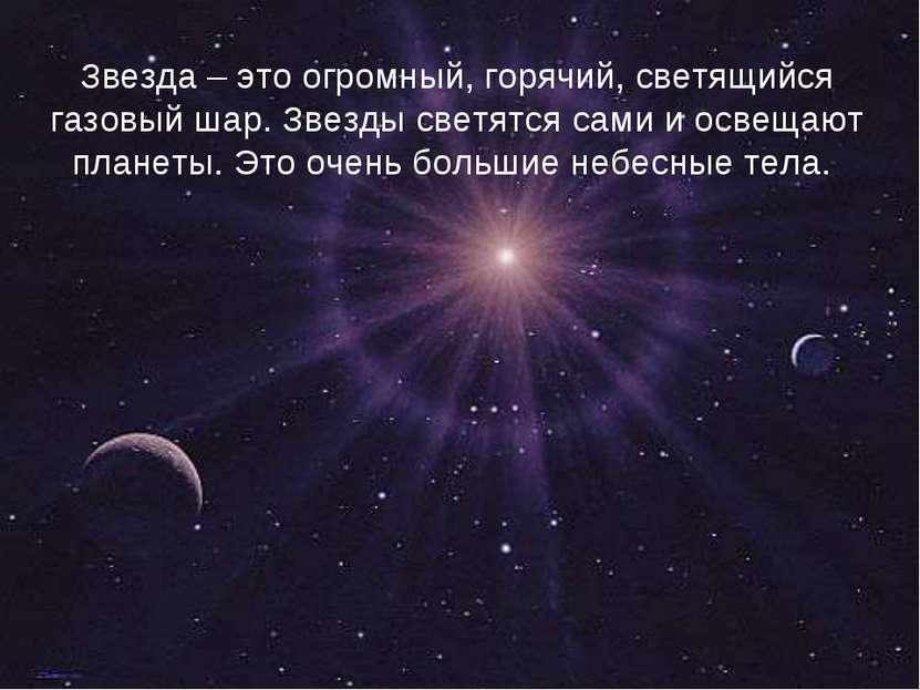 Звезда – это огромный, горячий, светящийся газовый шар. Звезды светятся сами ...