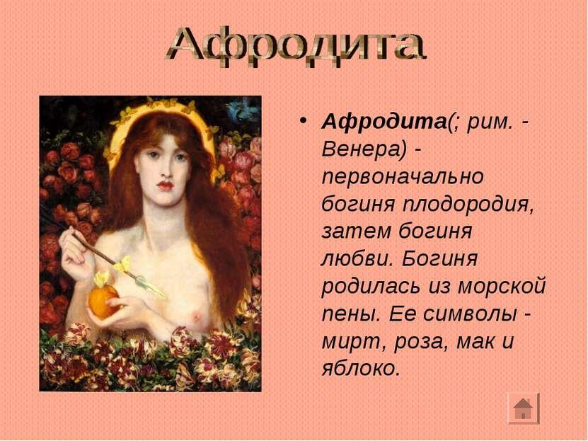 Афродита(; рим. - Венера) - первоначально богиня плодородия, затем богиня люб...