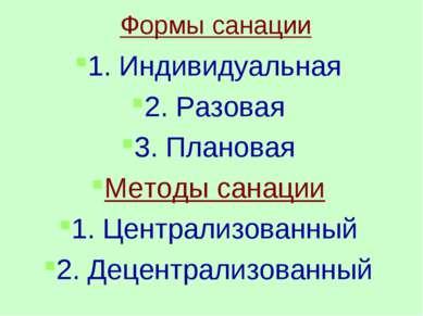 Формы санации 1. Индивидуальная 2. Разовая 3. Плановая Методы санации 1. Цент...