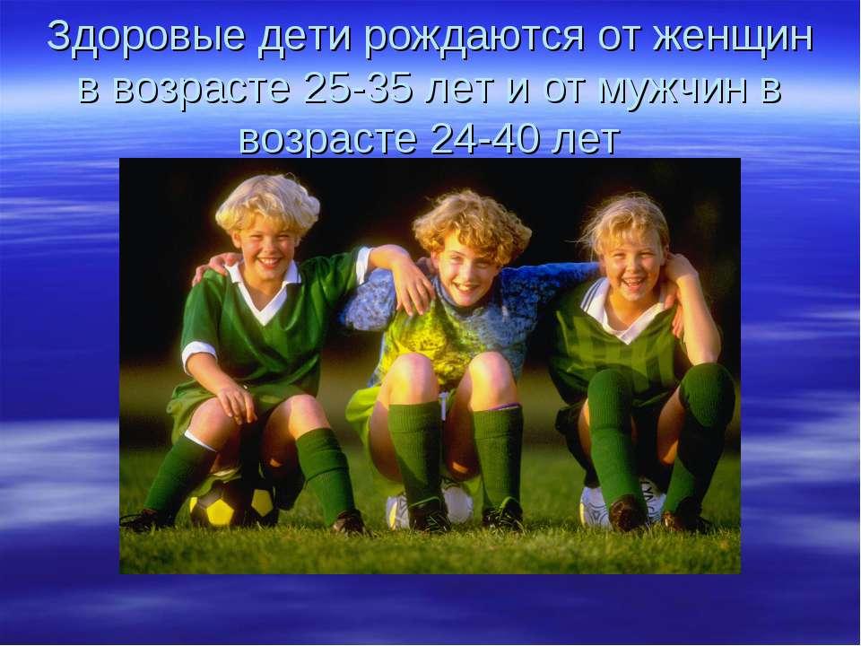 Здоровые дети рождаются от женщин в возрасте 25-35 лет и от мужчин в возрасте...
