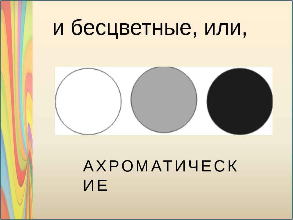 и бесцветные, или, АХРОМАТИЧЕСКИЕ