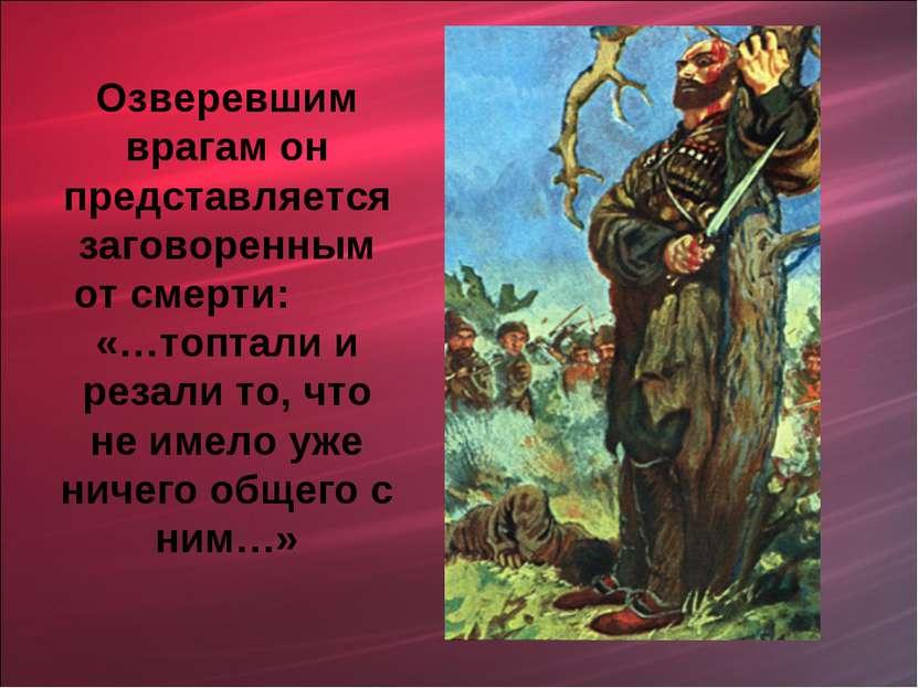 Озверевшим врагам он представляется заговоренным от смерти: «…топтали и резал...