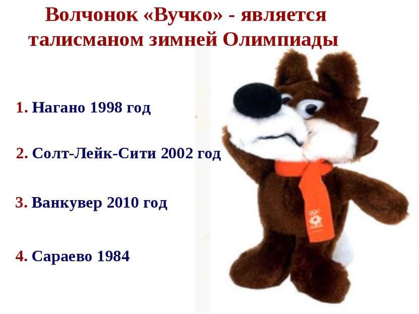 1. Нагано 1998 год 4. Сараево 1984 Волчонок «Вучко» - является талисманом зим...