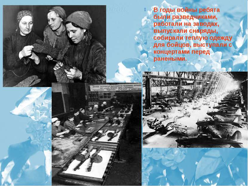 В годы войны ребята были разведчиками, работали на заводах, выпускали снаряды...