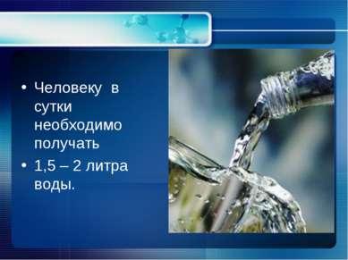 Человеку в сутки необходимо получать 1,5 – 2 литра воды.