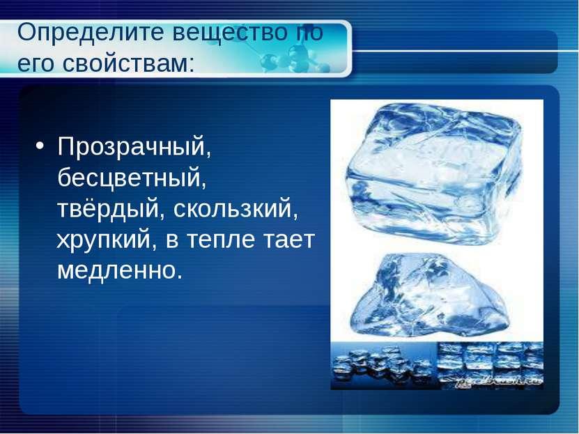 Определите вещество по его свойствам: Прозрачный, бесцветный, твёрдый, скольз...