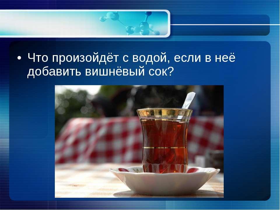 Что произойдёт с водой, если в неё добавить вишнёвый сок?