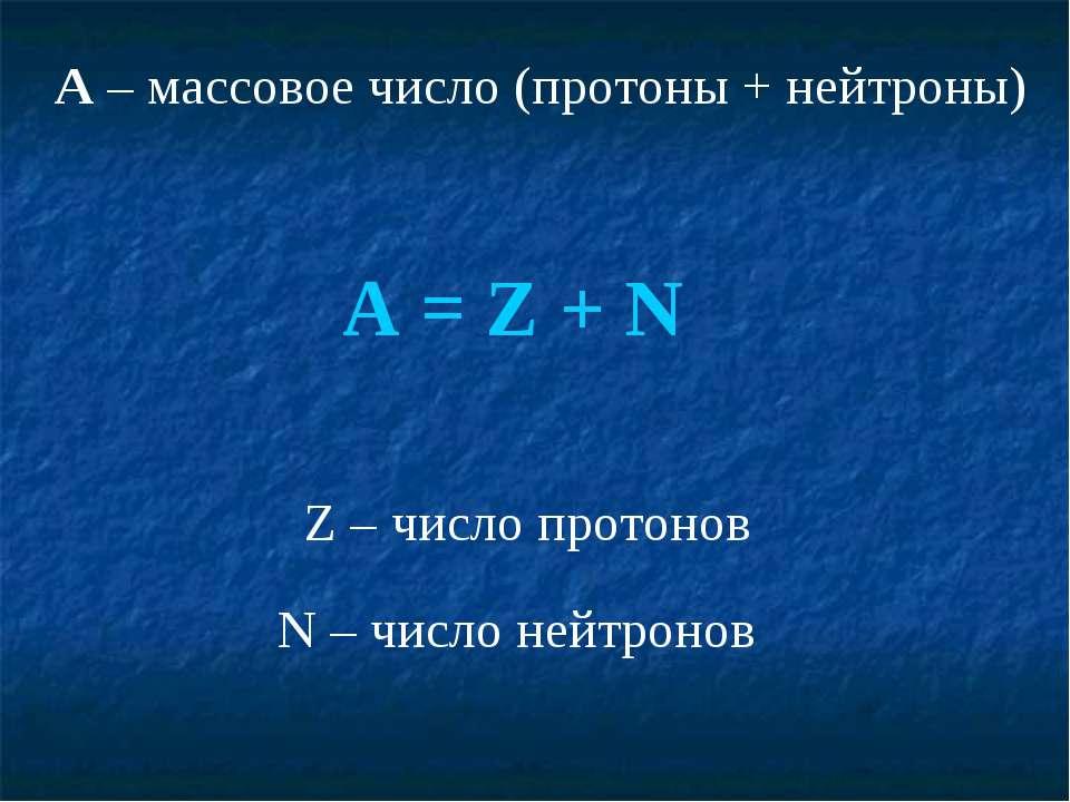 A – массовое число (протоны + нейтроны) A = Z + N Z – число протонов N – числ...