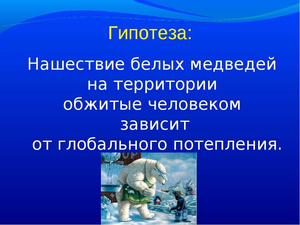 Гипотеза: Нашествие белых медведей на территории обжитые человеком зависит от...