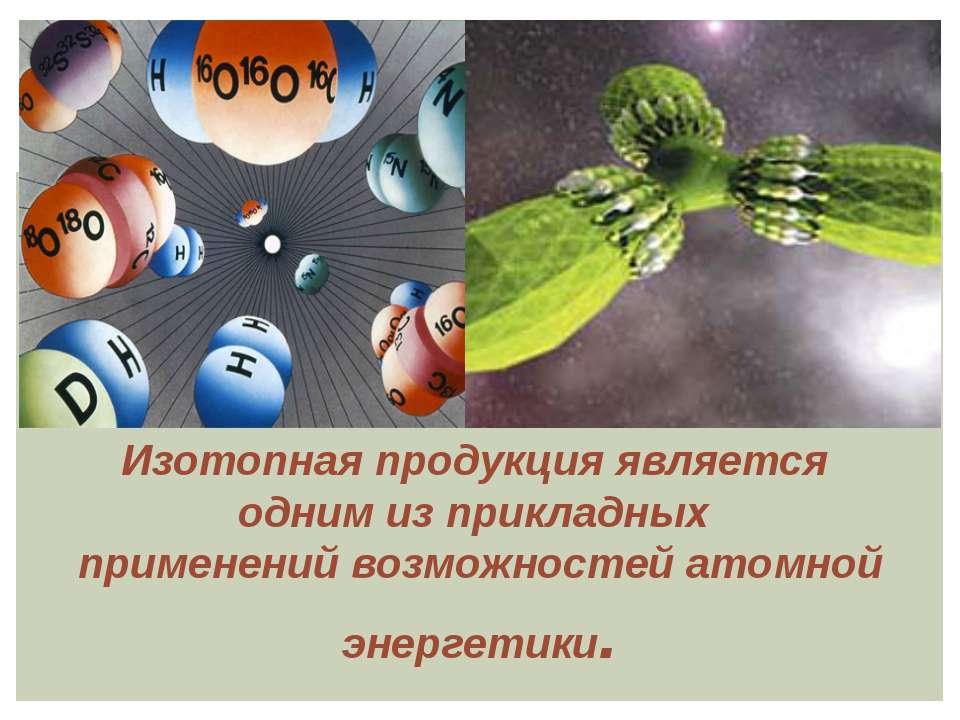 Изотопная продукция является одним из прикладных применений возможностей атом...
