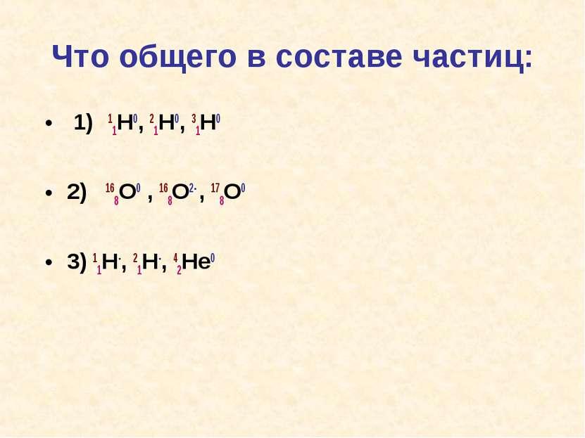 Что общего в составе частиц: 1) 11H0, 21H0, 31H0 2) 168O0 , 168O2- , 178O0 3)...