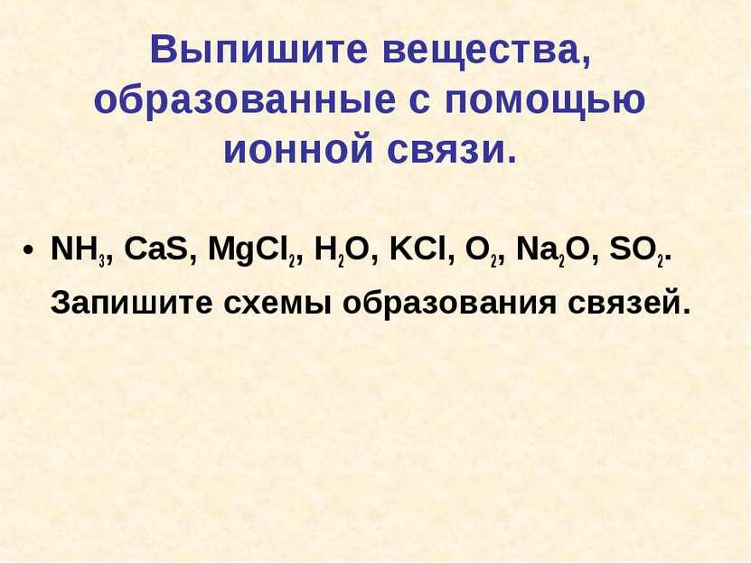 Выпишите вещества, образованные с помощью ионной связи. NH3, CaS, MgCl2, H2O,...