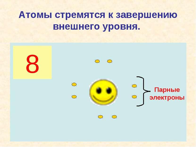 Атомы стремятся к завершению внешнего уровня. 8 Парные электроны