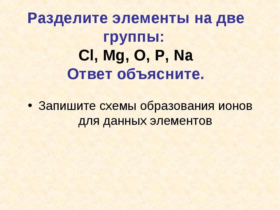 Разделите элементы на две группы: Cl, Mg, O, P, Na Ответ объясните. Запишите ...