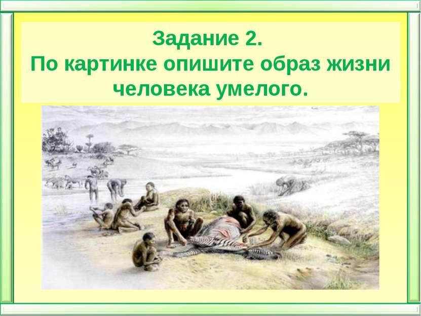Задание 2. По картинке опишите образ жизни человека умелого.