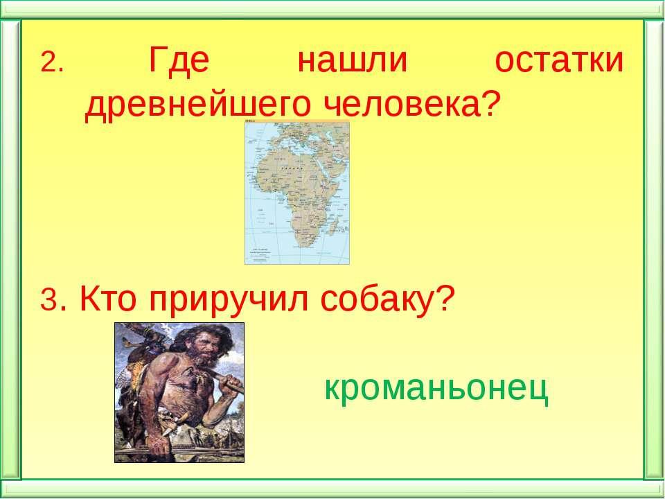 2. Где нашли остатки древнейшего человека? 3. Кто приручил собаку? кроманьонец