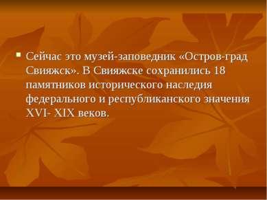 Сейчас это музей-заповедник «Остров-град Свияжск». В Свияжске сохранились 18 ...