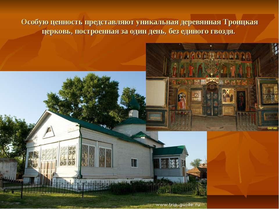 Особую ценность представляют уникальная деревянная Троицкая церковь, построен...