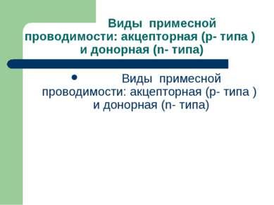 Виды примесной проводимости: акцепторная (p- типа ) и донорная (n- типа) Виды...