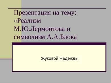 Презентация на тему: «Реализм М.Ю.Лермонтова и символизм А.А.Блока Жуковой На...