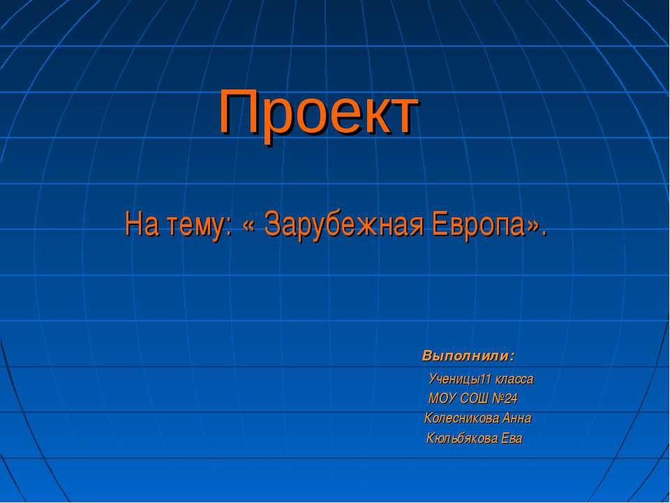 Проект На тему: « Зарубежная Европа». Выполнили: Ученицы11 класса МОУ СОШ №24...