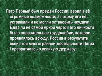 Петр Первый был предан России, верил в её огромные возможности, а потому его ...