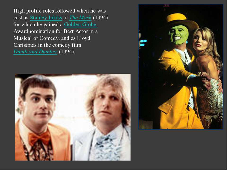 High profile roles followed when he was cast asStanley IpkissinThe Mask(1...