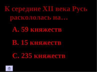 К середине XII века Русь раскололась на… 59 княжеств 15 княжеств 235 княжеств...