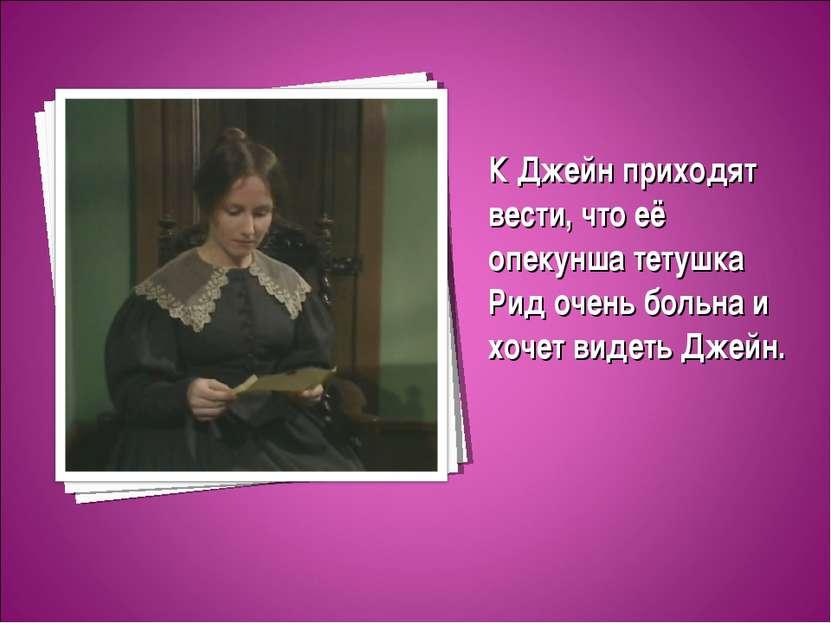 К Джейн приходят вести, что её опекунша тетушка Рид очень больна и хочет виде...