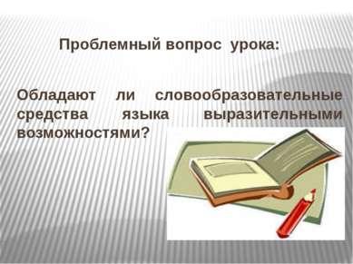 Проблемный вопрос урока: Обладают ли словообразовательные средства языка выра...