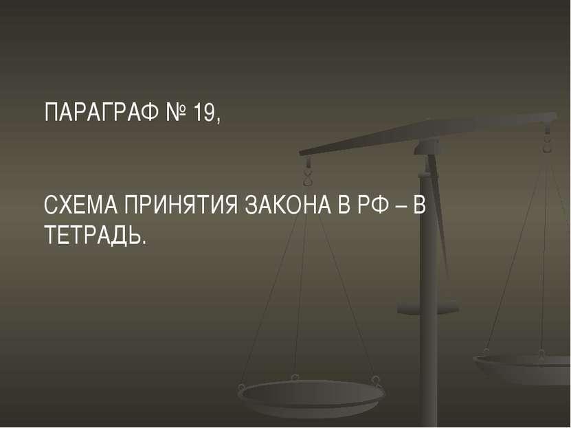 ПАРАГРАФ № 19, СХЕМА ПРИНЯТИЯ ЗАКОНА В РФ – В ТЕТРАДЬ.