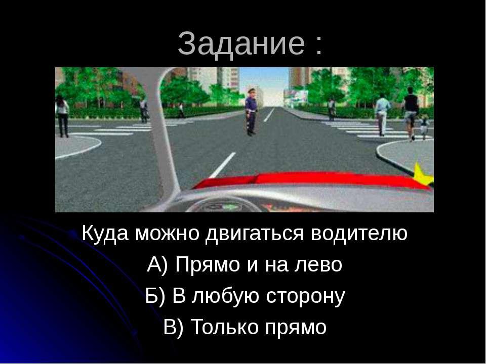 Задание : Куда можно двигаться водителю А) Прямо и на лево Б) В любую сторону...