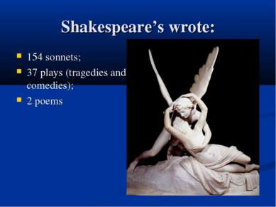 Shakespeare's wrote: 154 sonnets; 37 plays (tragedies and comedies); 2 poems