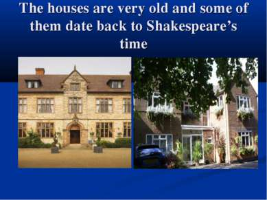 The houses are very old and some of them date back to Shakespeare's time