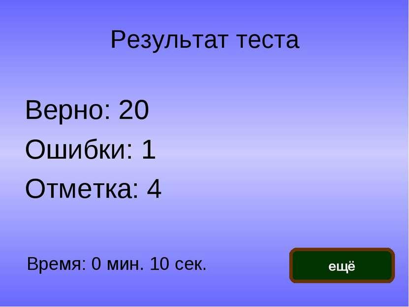 Результат теста Верно: 20 Ошибки: 1 Отметка: 4 Время: 0 мин. 10 сек. ещё испр...