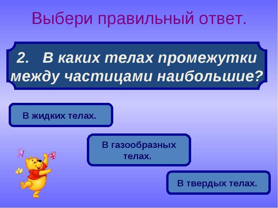 2. В каких телах промежутки между частицами наибольшие? Выбери правильный отв...